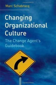 Changing Organizational Culture: The Change Agent's Guidebook - Marc J. Schabracq