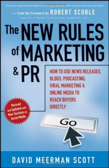 The New Rules of Marketing and PR: How to Use News Releases, Blogs, Podcasting, Viral Marketing and Online Media to Reach Buyers Directly - David Meerman Scott