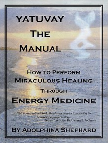 Yatuvay - The Manual: How to Perform Miraculous Healings Through Energy Medicine - Adolphina Shephard