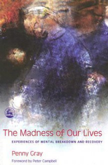 The Madness of Our Lives: Experiences of Mental Breakdown And Recovery - Penny Gray, Peter Campbell