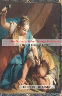 She Nailed a Stake Through His Head: Tales of Biblical Terror - Tim W. Lieder, Catherynne M. Valente, Gerri Leen, Daniel Kaysen