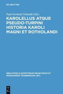 Historia Karoli Magni et Rotholandi (Bibliotheca scriptorum Graecorum et Romanorum Teubneriana) - Karolellus, Pseudo-Turpinus