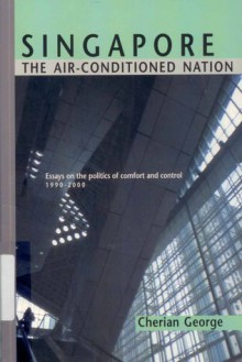 Singapore: The Air Conditioned Nation: Essays On The Politics Of Comfort And Control, 1990 2000 - Cherian George