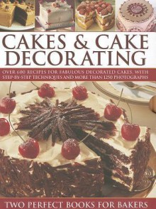 Cakes & Cake Decorating: Over 600 Recipes for Fabulous Decorated Cakes, with Step-By-Step Techniques and More Than 1250 Photographs - Angela Nilsen, Sarah Maxwell, Martha Day