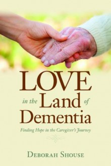 Love in the Land of Dementia: Finding Hope in the Caregiver's Journey - Deborah Shouse