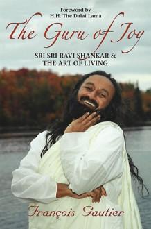 The Guru of Joy: Sri Sri Ravi Shankar and the Art of Living - François Gautier