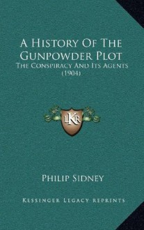 A History Of The Gunpowder Plot: The Conspiracy And Its Agents (1904) - Philip Sidney