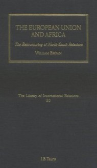 The European Union and Africa: The Restructuring of North-South Relations: Volume 20 (Library of International Relations) - William Brown