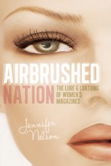 Airbrushed Nation: The Lure and Loathing of Women's Magazines - Jennifer Nelson