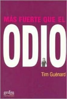 Más fuerte que el odio. Cómo escapar de un destino fatal y convertirse en un hombre feliz a pesar de la desgracia - Tim Guenard