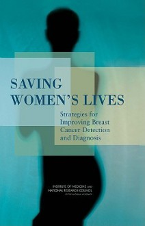 Saving Women's Lives: Strategies for Improving Breast Cancer Detection and Diagnosis - National Research Council, Committee on New Approaches to Early Detection and Diagnosis of Breast Cancer, National Research Council, Janet E. Joy, Edward E. Penhoet