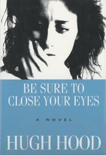 Be Sure to Close Your Eyes: A Novel - Hugh Hood