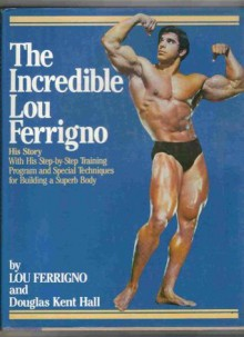 The Incredible Lou Ferrigno: His Story With His Step-by-Step Training Program and Special Techniques for Building a Superb Body - Lou Ferrigno, Douglas Hall