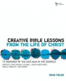 Creative Bible Lessons from the Life of Christ: 12 Ready-To-Use Bible Lessons for Your Youth Group - Doug Fields