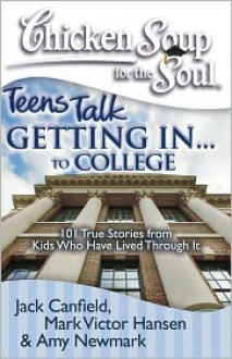 Chicken Soup for the Soul: Teens Talk Getting In. . . to College: 101 True Stories from Kids Who Have Lived Through It - Jack Canfield, Mark Victor Hansen, Amy Newmark
