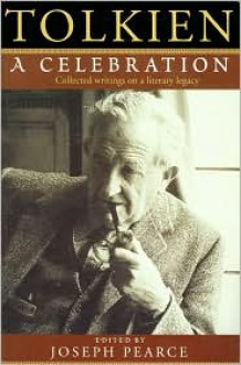 Tolkien: A Celebration - Collected Writings on a Literary Legacy - Joseph Pearce, George Sayer, Stratford Caldecott, Patrick Curry, Robert Murray, Charles A. Coulombe, James V. Schall, Elwin Fairburn, Kevin Aldrich, Colin E. Gunton, Richard Jeffery, Stephen R. Lawhead, Sean McGrath, Walter Hooper