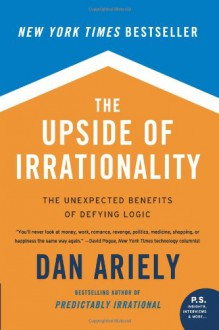 The Upside of Irrationality: The Unexpected Benefits of Defying Logic - Dan Ariely