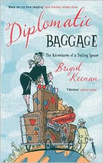 Diplomatic Baggage: The Adventures of a Trailing Spouse - Brigid Keenan