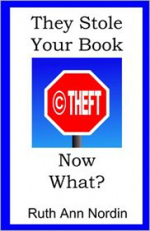 They Stole Your Book! Now What? - Ruth Ann Nordin