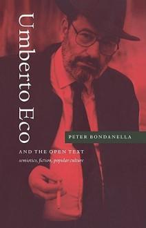 Umberto Eco and the Open Text: Semiotics, Fiction, Popular Culture - Peter Bondanella