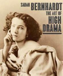 Sarah Bernhardt: The Art of High Drama - Carol Ockman, Janis Bergman-Carton, The Jewish Museum, Kenneth E. Silver, Karen Levitov