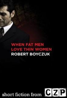 When Fat Men Love Thin Women: Short Story - Robert Boyczuk
