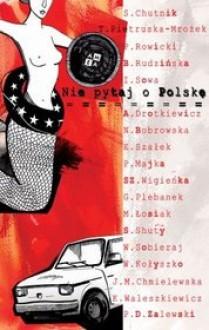 Nie pytaj o Polskę - Beata Rudzińska, Piotr Rowicki, Agnieszka Drotkiewicz, Sławomir Shuty, Grażyna Plebanek, Edyta Szałek, Izabela Sowa, Wojciech Kołyszko, Sylwia Chutnik, Wioletta Sobieraj, Joanna M. Chmielewska, Natalia Bobrowska, Teresa Pietruska-Mrożek, Kamila Waleszkiewicz, Szymon Wi