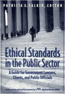 Ethical Standards in the Public Sector: A Guide for Government Lawyers, Clients, and Public Officials - Patricia E. Salkin