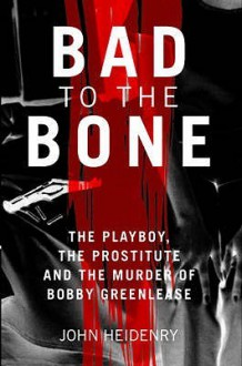 Bad to the Bone: The Playboy, the Prostitute, and the Murder of Bobby Greenlease - John Heidenry