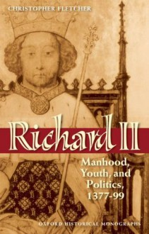 Richard II: Manhood, Youth, and Politics 1377-99. Oxford Historical Monographs. - Christopher Fletcher