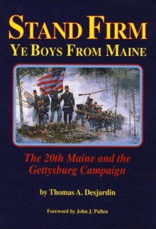Stand Firm Ye Boys from Maine: The 20th Maine and the Gettysburg Campaign - Thomas A. Desjardin