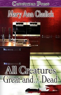 All Creatures Great And...Dead - Mary Ann Chulick