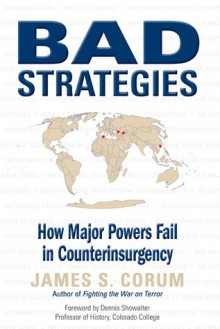 Bad Strategies: How Major Powers Fail in Counterinsurgency - James S. Corum,Dennis E. Showalter,Dennis Showalter