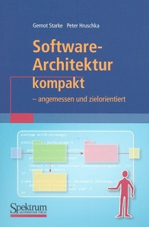 Software Architektur Kompakt: Angemessen Und Zielorientiert (It Kompakt) (German Edition) - Gernot Starke, Peter Hruschka