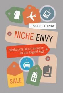 Niche Envy: Marketing Discrimination in the Digital Age - Joseph Turow