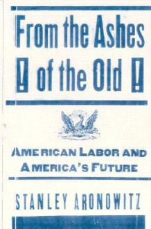From the Ashes of the Old: American Labor and America's Future - Stanley Aronowitz