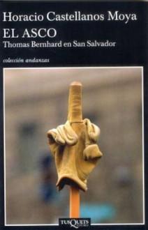 El asco: Thomas Bernhard en San Salvador - Horacio Castellanos Moya