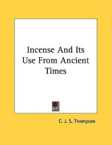 Incense and Its Use from Ancient Times - C.J.S. Thompson