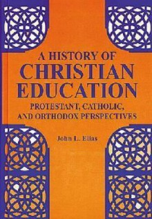 A History of Christian Education: Protestant, Catholic, and Orthodox Perspectives - John L. Elias