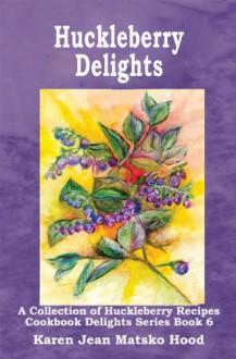 Huckleberry Delights Cookbook: A Collection of Huckleberry Recipes - Karen Jean Matsko Hood