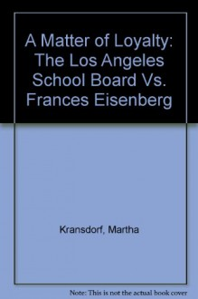A Matter of Loyalty: The Los Angeles School Board Vs. Frances Eisenberg - Martha Kransdorf