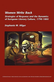 Women Write Back: Strategies of Response and the Dynamics of European Literary Culture, 1790-1805 - Stephanie M. Hilger