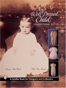 The Well-Dressed Child: Children's Clothing, 1820-1940 - Anna MacPhail