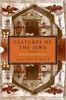 Cultures of the Jews, Volume 1: Mediterranean Origins - David Biale (Editor)