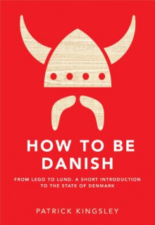 How To Be Danish: From Lego to Lund. A Short Introduction to the State of Denmark - Patrick Kingsley