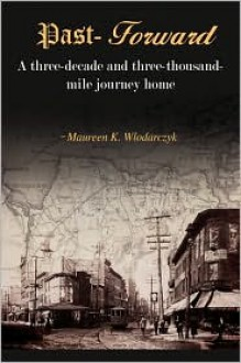 Past-Forward: A Three-Decade and Three-Thousand Mile Journey Home... - Maureen K Wlodarczyk