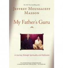 My Father's Guru: A Journey Through Spirituality and Disillusion - Jeffrey Moussaieff Masson