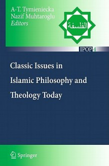 Classic Issues in Islamic Philosophy and Theology Today - Anna-Teresa Tymieniecka, Nazif Muhtaroglu