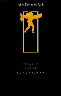 Talking Dirty To The Gods: Poems - Yusef Komunyakaa