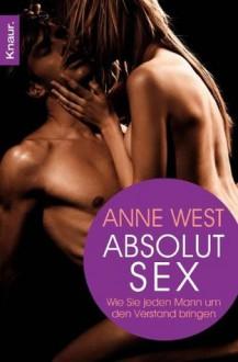 Absolut Sex: Wie Sie jeden Mann um den Verstand bringen (German Edition) - Anne West